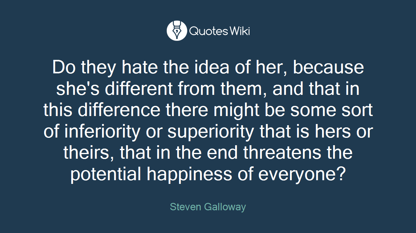 Do they hate the idea of her, because she's different from them, and that in this difference there might be some sort of inferiority or superiority that is hers or theirs, that in the end threatens the potential happiness of everyone?