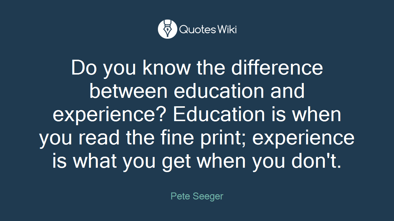 Do you know the difference between education and experience? Education is when you read the fine print; experience is what you get when you don't.