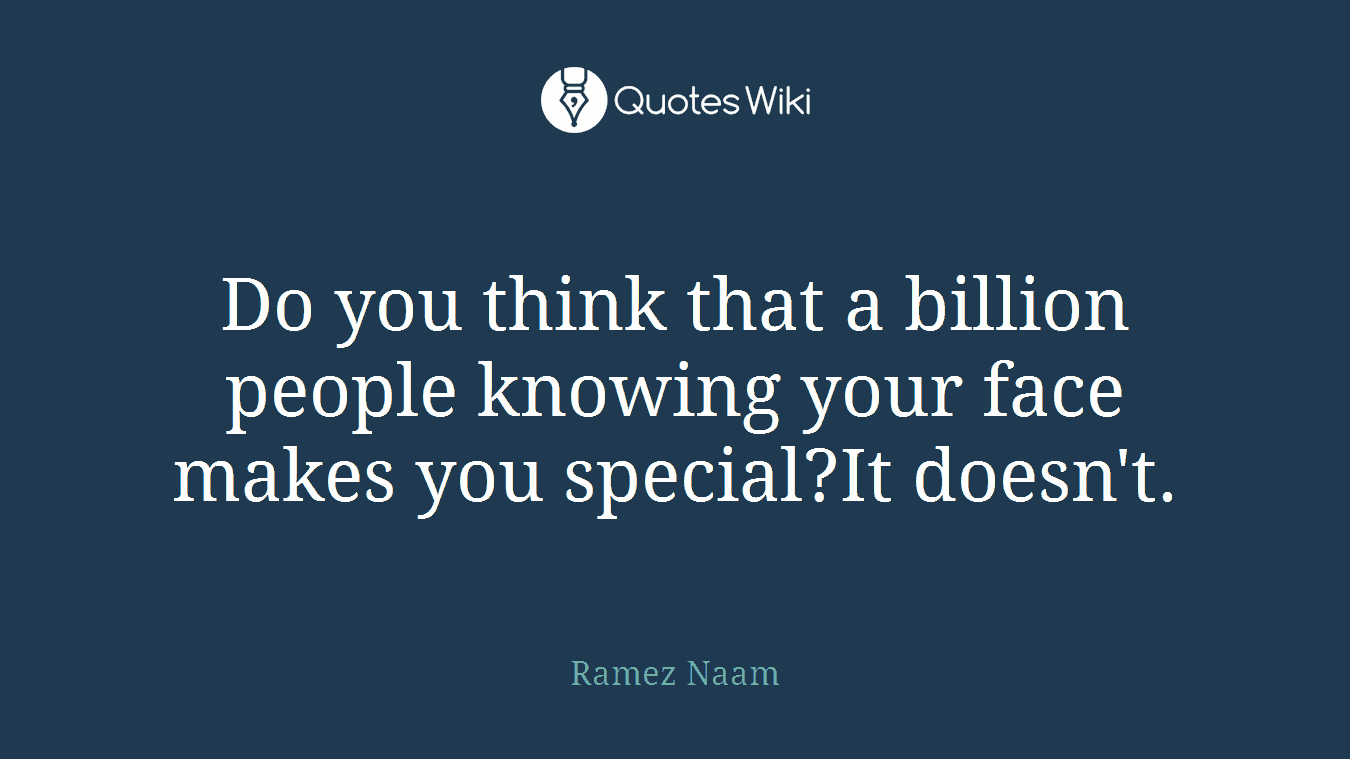 Do you think that a billion people knowing your face makes you special?It doesn't.