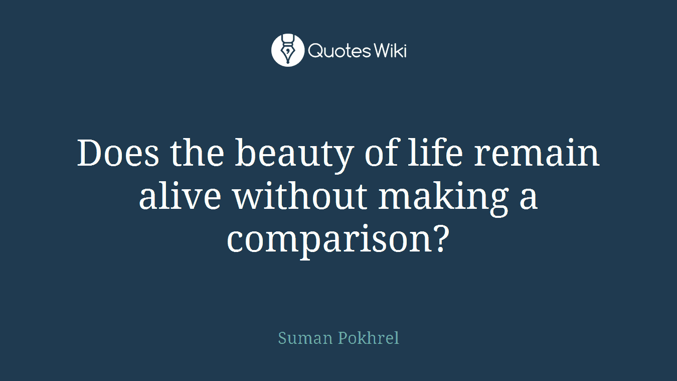 Does the beauty of life remain alive without making a comparison?