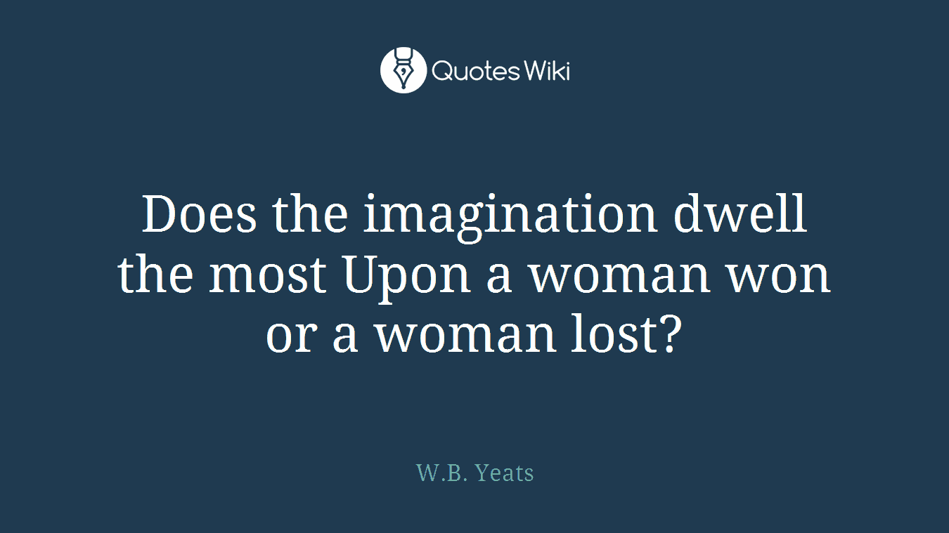 Does the imagination dwell the most Upon a woman won or a woman lost?