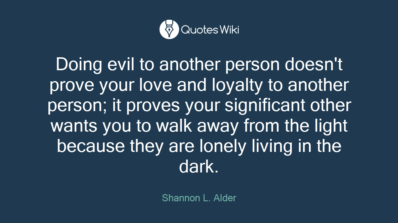 Doing evil to another person doesn't prove your love and loyalty to another person; it proves your significant other wants you to walk away from the light because they are lonely living in the dark.