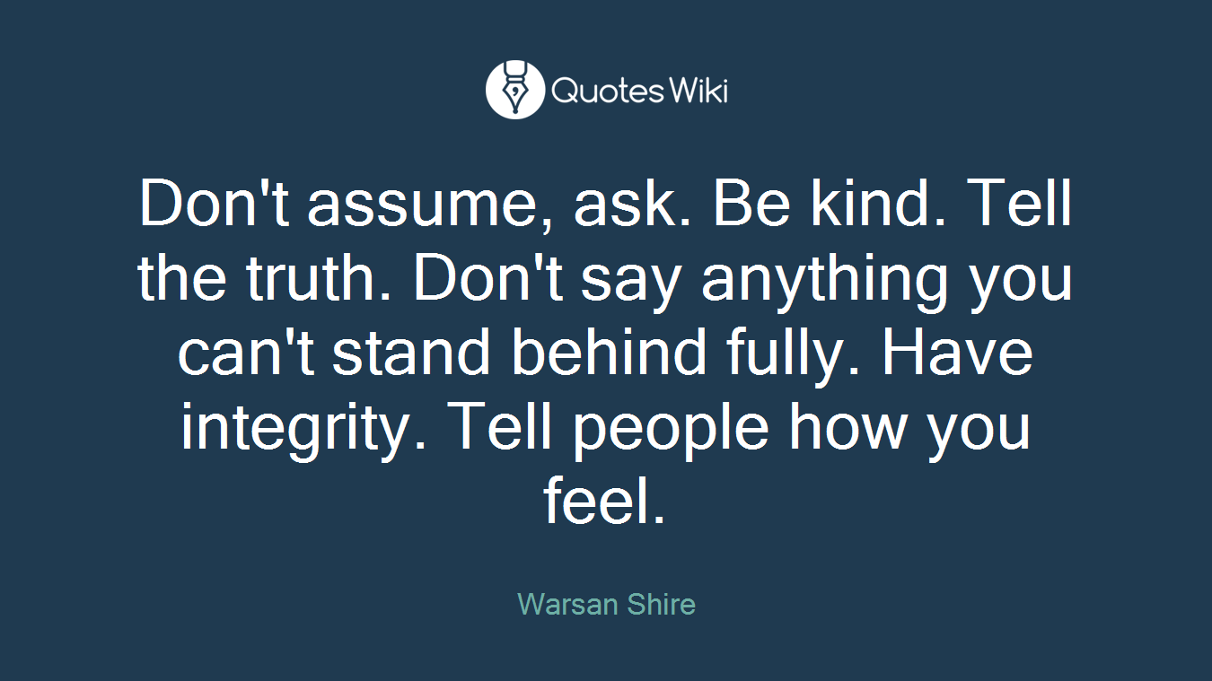 Don't assume, ask. Be kind. Tell the truth. Don't say anything you can't stand behind fully. Have integrity. Tell people how you feel.