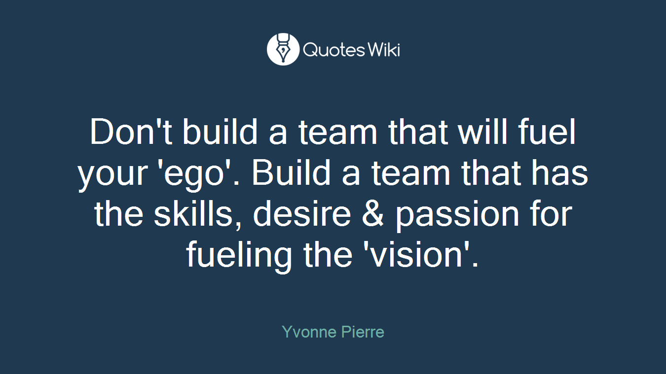 Don't build a team that will fuel your 'ego'. Build a team that has the skills, desire & passion for fueling the 'vision'.