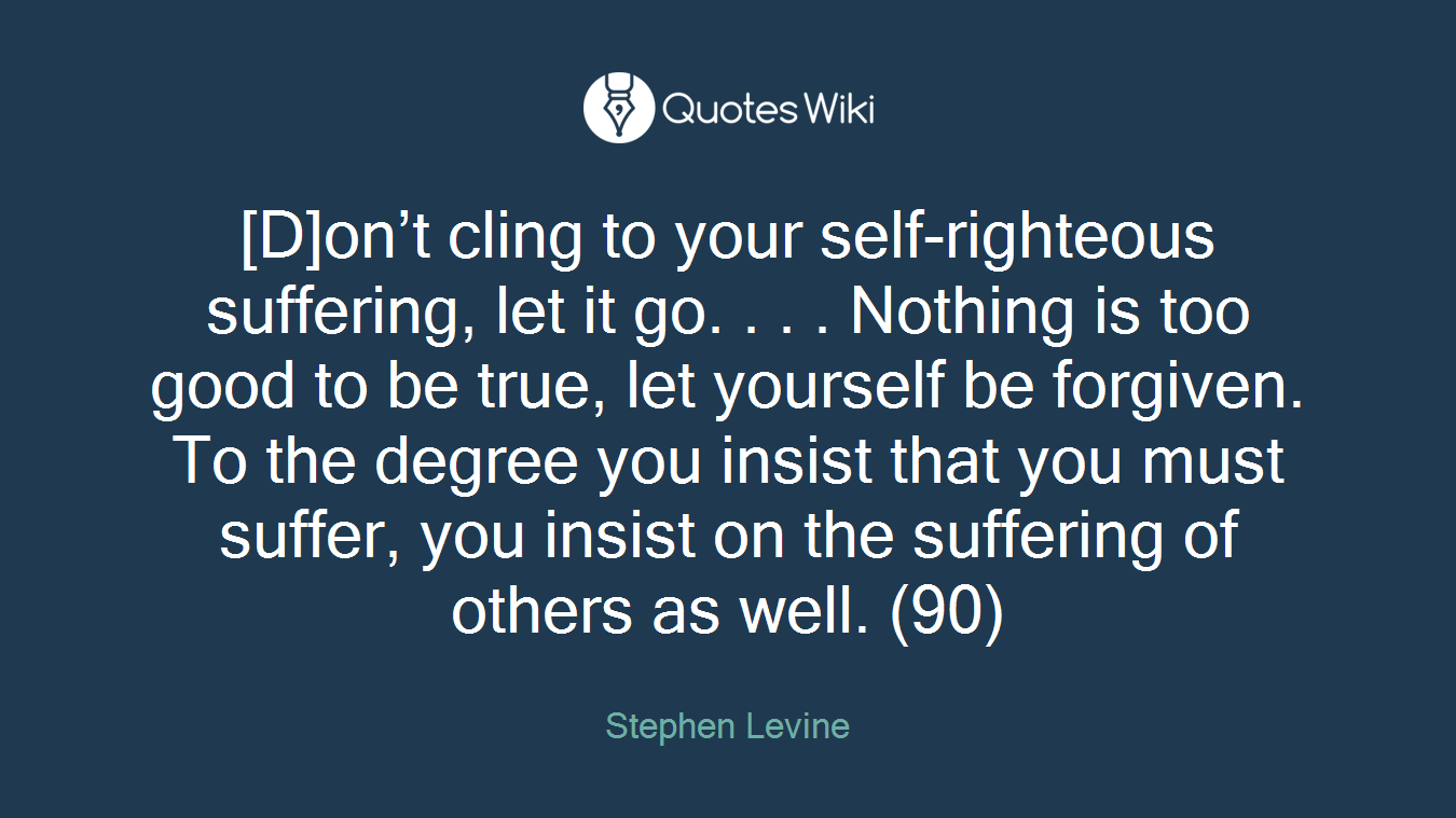 D]on\'t cling to your self-righteous suffering,...
