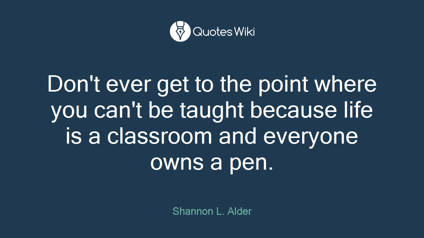 Don't ever get to the point where you can't be taught because life is a classroom and everyone owns a pen.