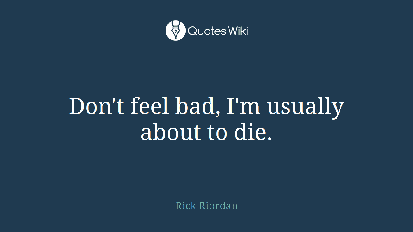 Don't feel bad, I'm usually about to die.
