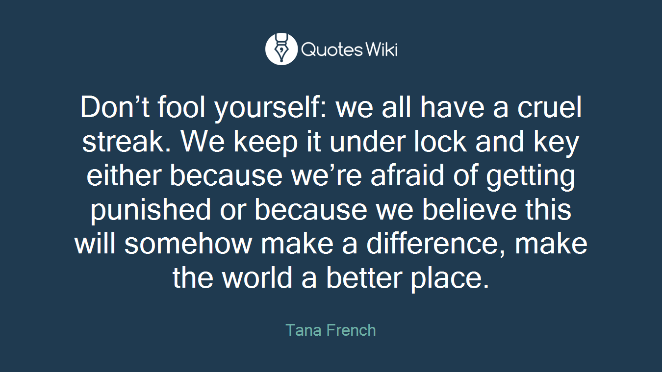 Don't fool yourself: we all have a cruel streak. We keep it under lock and key either because we're afraid of getting punished or because we believe this will somehow make a difference, make the world a better place.