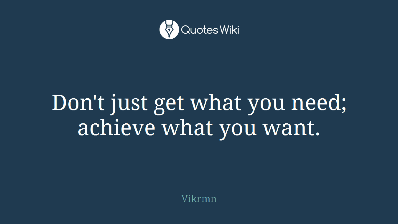 Don't just get what you need; achieve what you want.