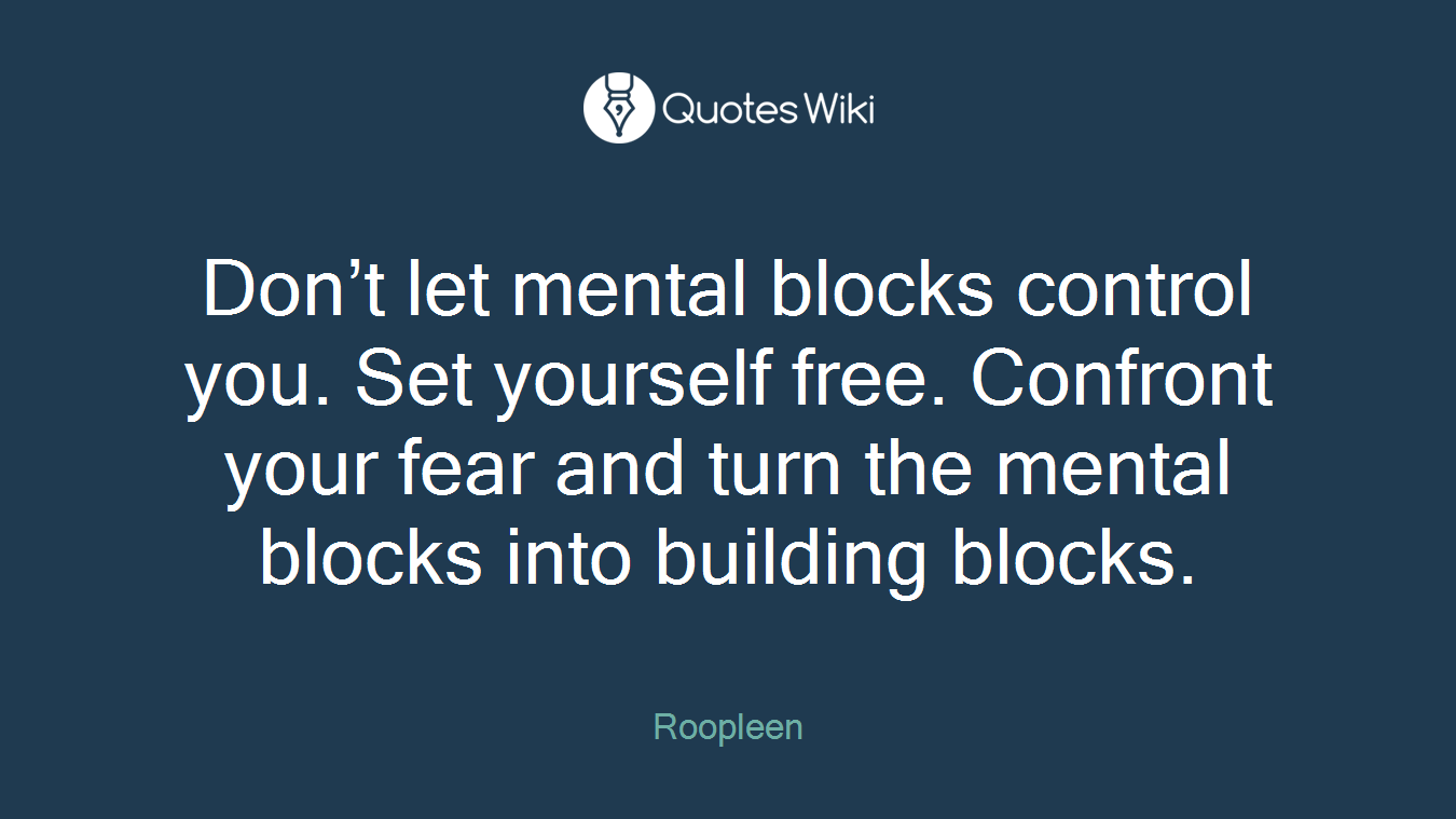 Don't let mental blocks control you. Set yourself free. Confront your fear and turn the mental blocks into building blocks.
