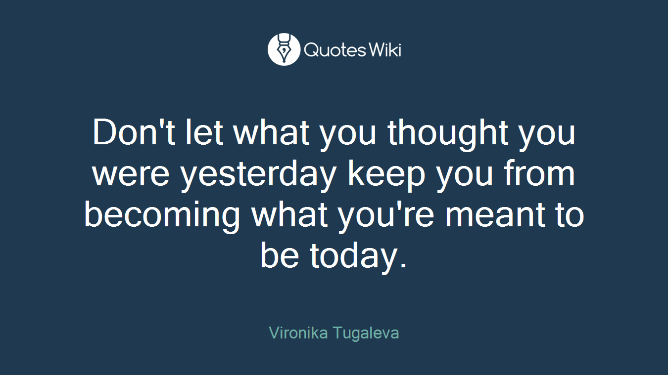 Don't let what you thought you were yesterday keep you from becoming what you're meant to be today.