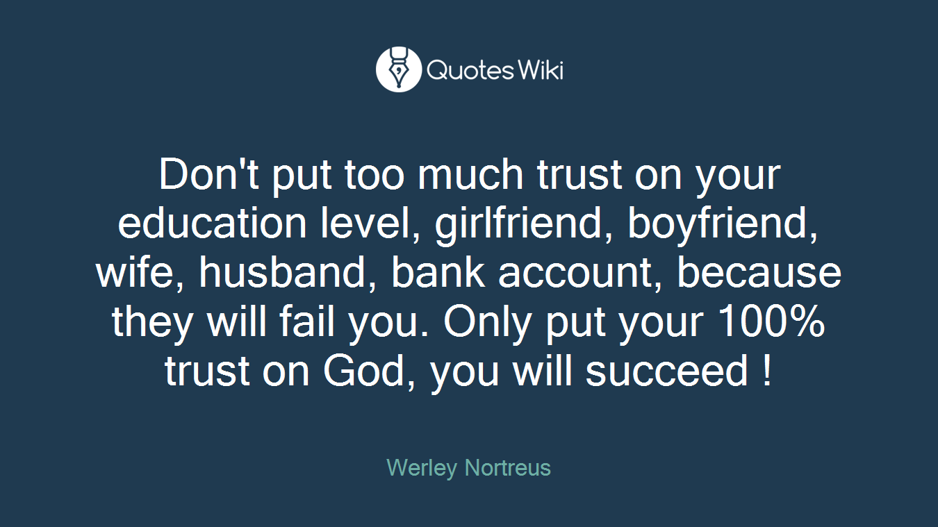 Don't put too much trust on your education level, girlfriend, boyfriend, wife, husband, bank account, because they will fail you. Only put your 100% trust on God, you will succeed !
