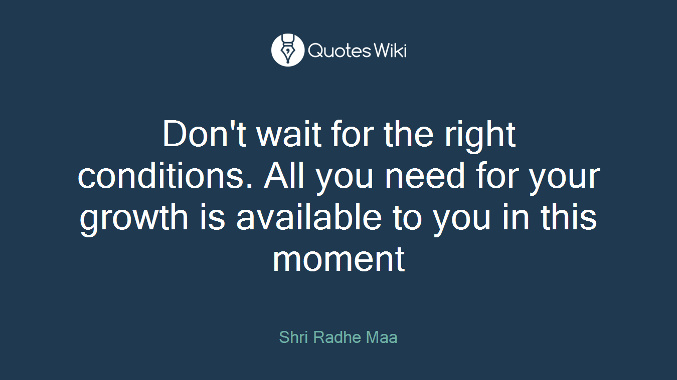 Don't wait for the right conditions. All you need for your growth is available to you in this moment