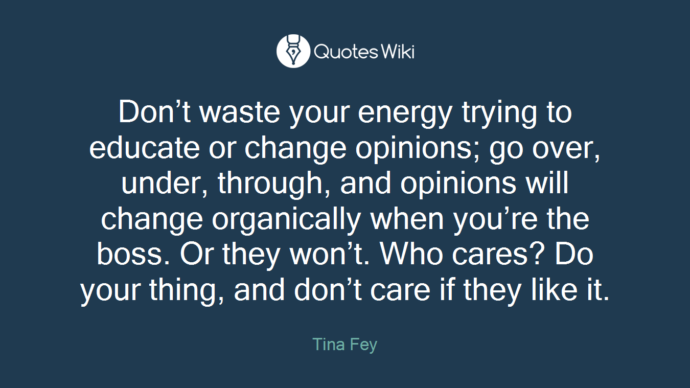 Don't waste your energy trying to educate or change opinions; go over, under, through, and opinions will change organically when you're the boss. Or they won't. Who cares? Do your thing, and don't care if they like it.