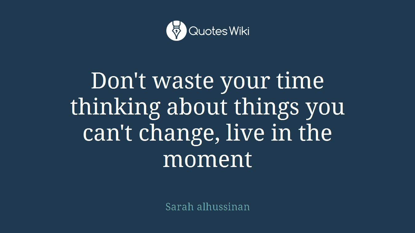 Don't waste your time thinking about things you can't change, live in the moment