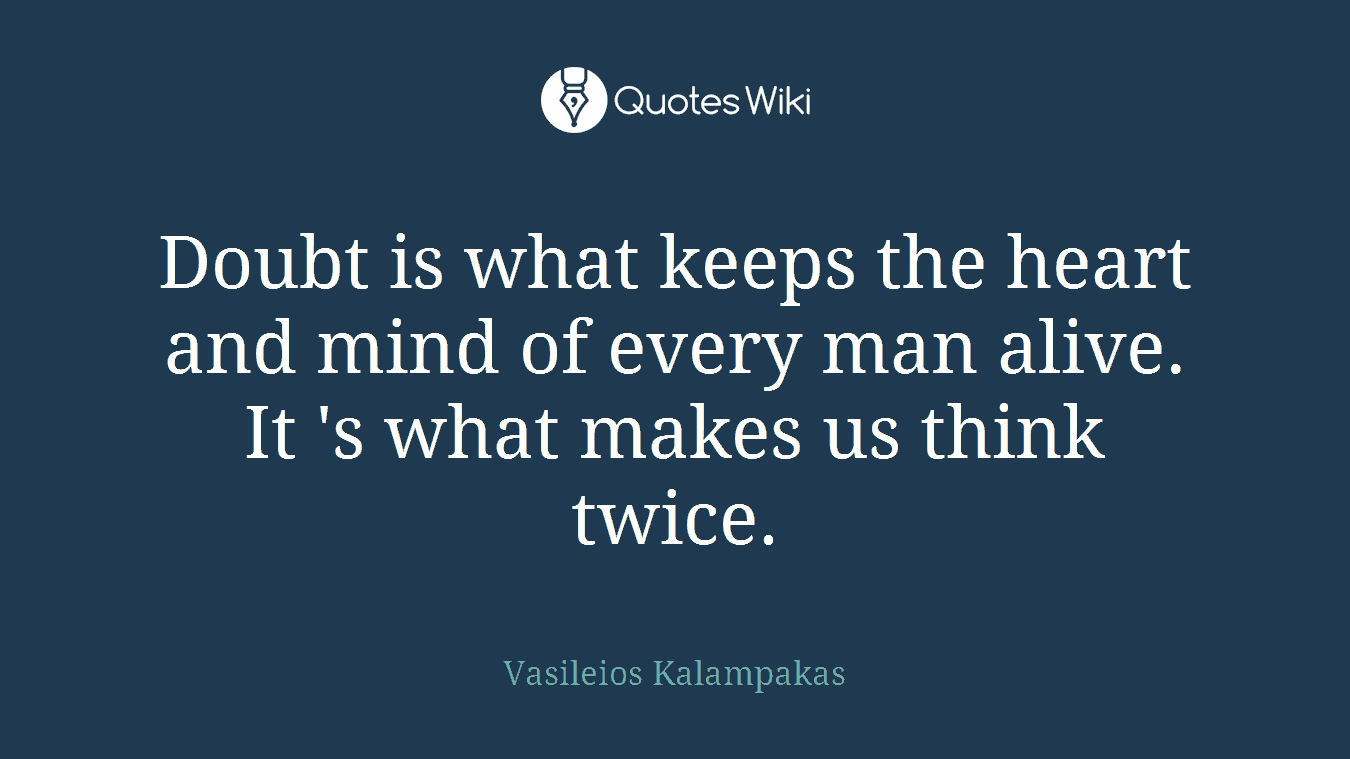 Doubt is what keeps the heart and mind of every man alive. It 's what makes us think twice.