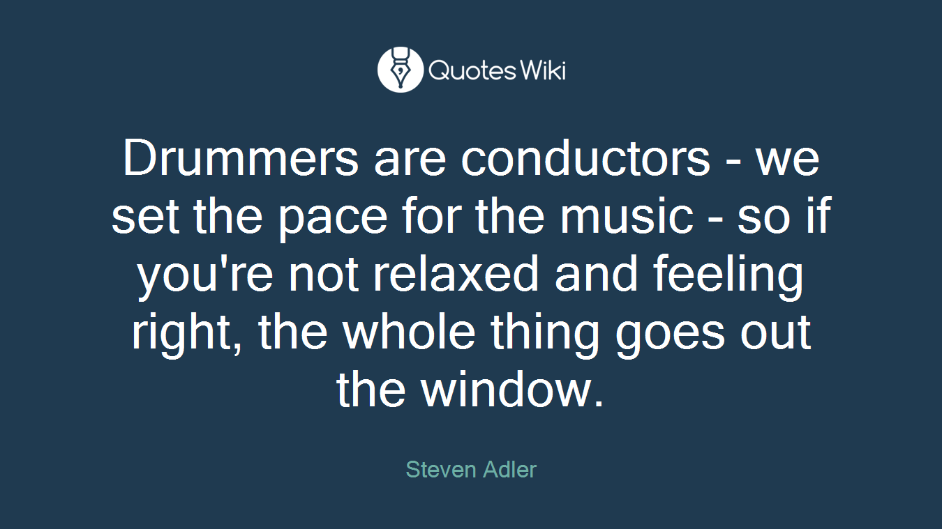 Drummers are conductors - we set the pace for the music - so if you're not relaxed and feeling right, the whole thing goes out the window.