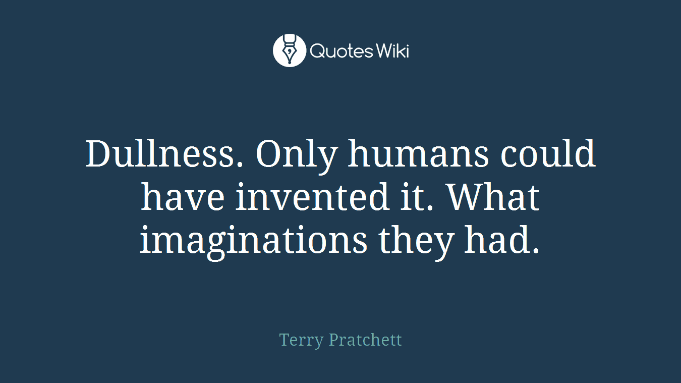 Dullness. Only humans could have invented it. What imaginations they had.