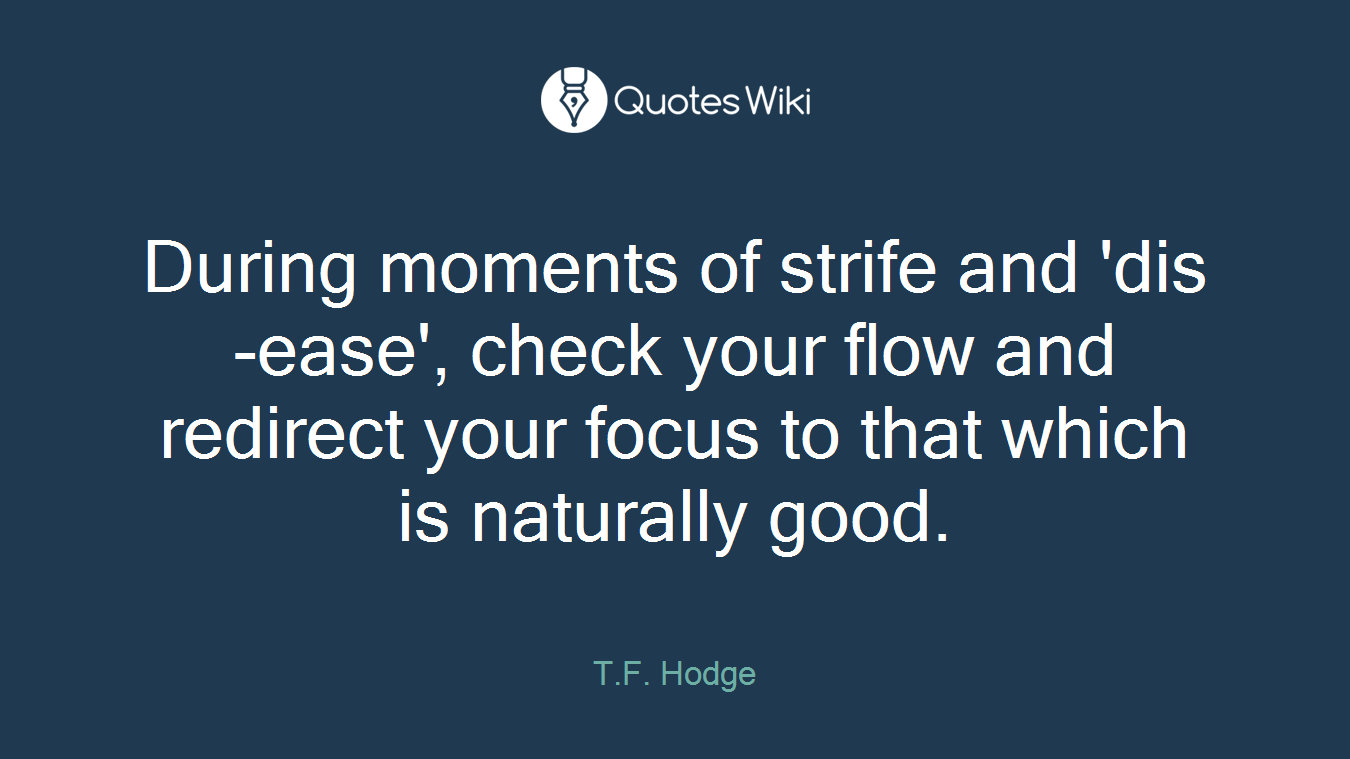 During moments of strife and 'dis-ease', check your flow and redirect your focus to that which is naturally good.