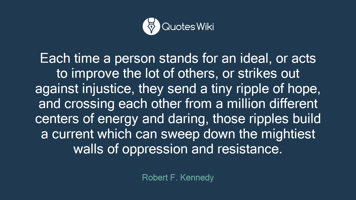 Each time a person stands for an ideal, or acts to improve the lot of others, or strikes out against injustice, they send a tiny ripple of hope, and crossing each other from a million different centers of energy and daring, those ripples build a current which can sweep down the mightiest walls of oppression and resistance.