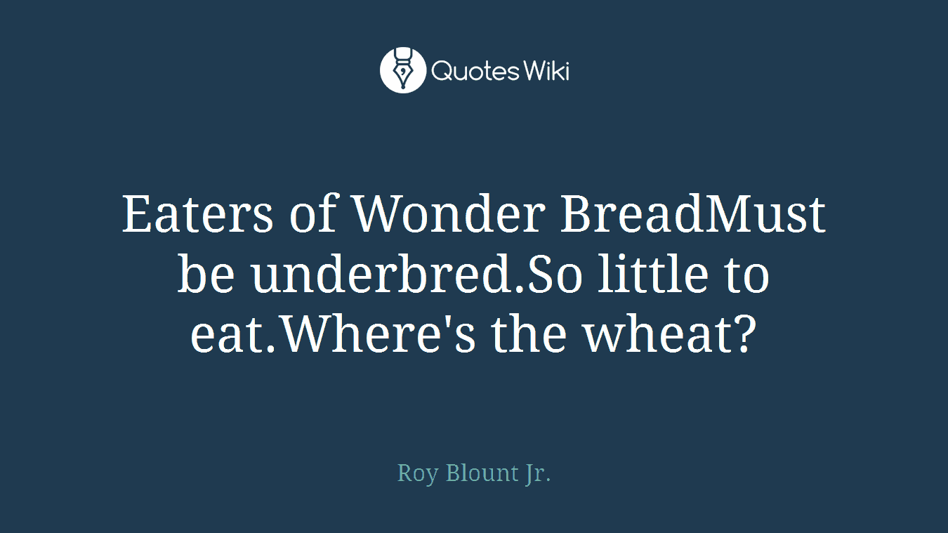 Eaters of Wonder BreadMust be underbred.So little to eat.Where's the wheat?