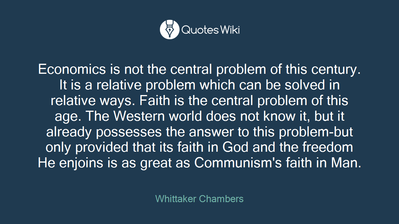 Economics is not the central problem of this century. It is a relative problem which can be solved in relative ways. Faith is the central problem of this age. The Western world does not know it, but it already possesses the answer to this problem-but only provided that its faith in God and the freedom He enjoins is as great as Communism's faith in Man.