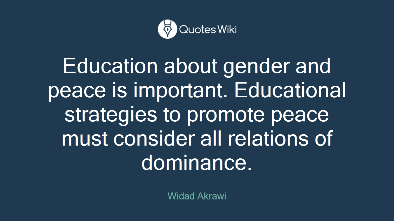 Education about gender and peace is important. Educational strategies to promote peace must consider all relations of dominance.
