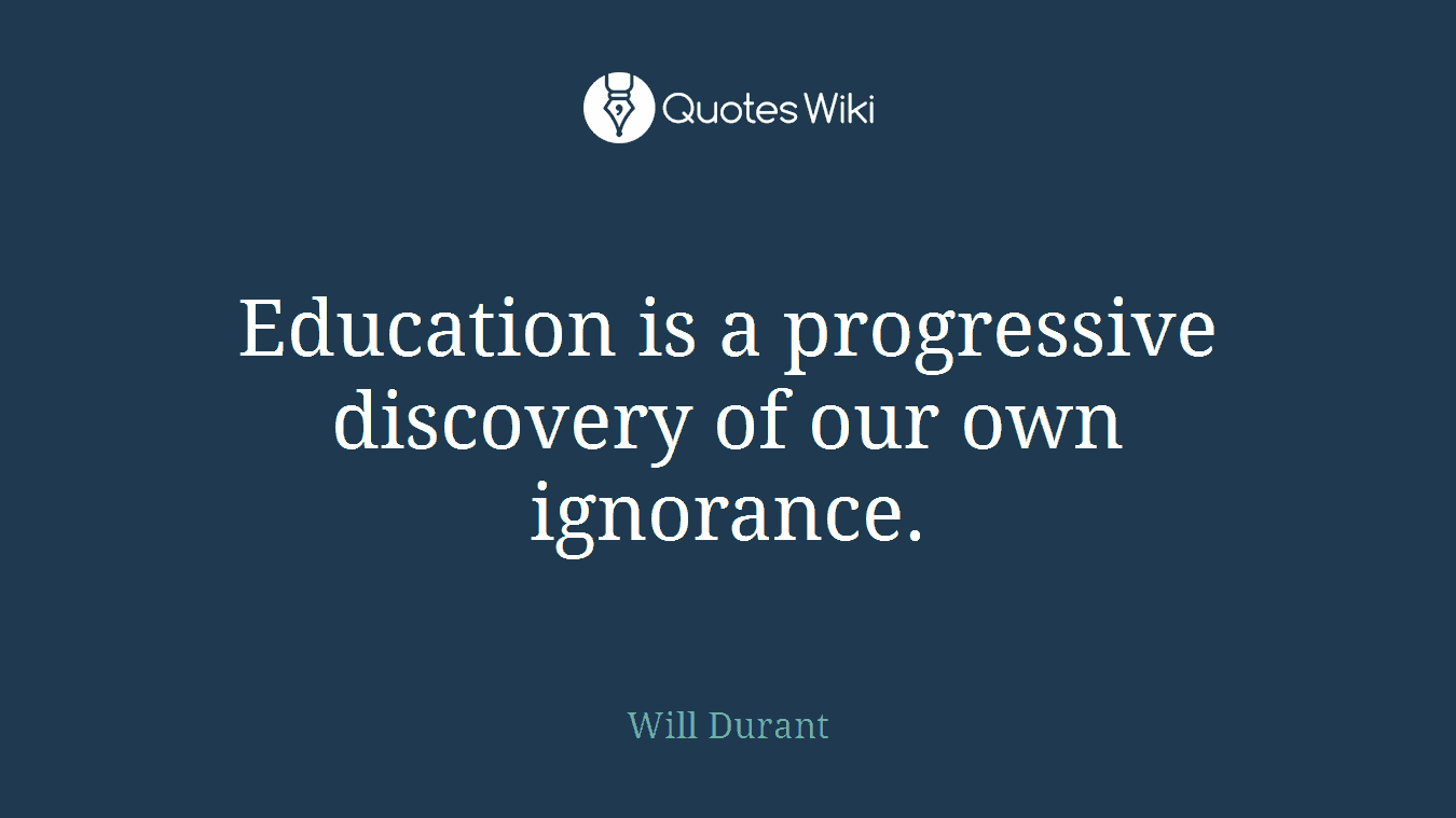 Education is a progressive discovery of our own ignorance.