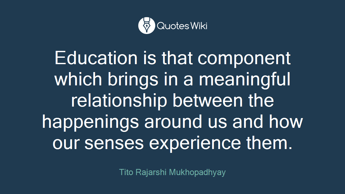 Education is that component which brings in a meaningful relationship between the happenings around us and how our senses experience them.