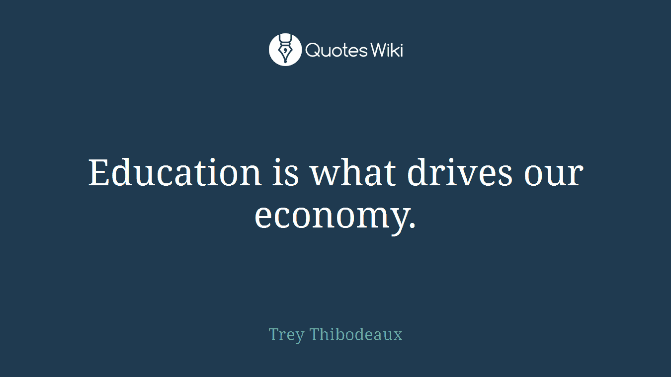 Education is what drives our economy.