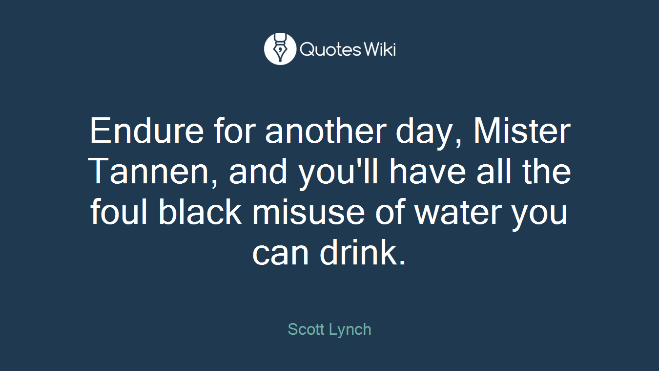 Endure for another day, Mister Tannen, and you'll have all the foul black misuse of water you can drink.