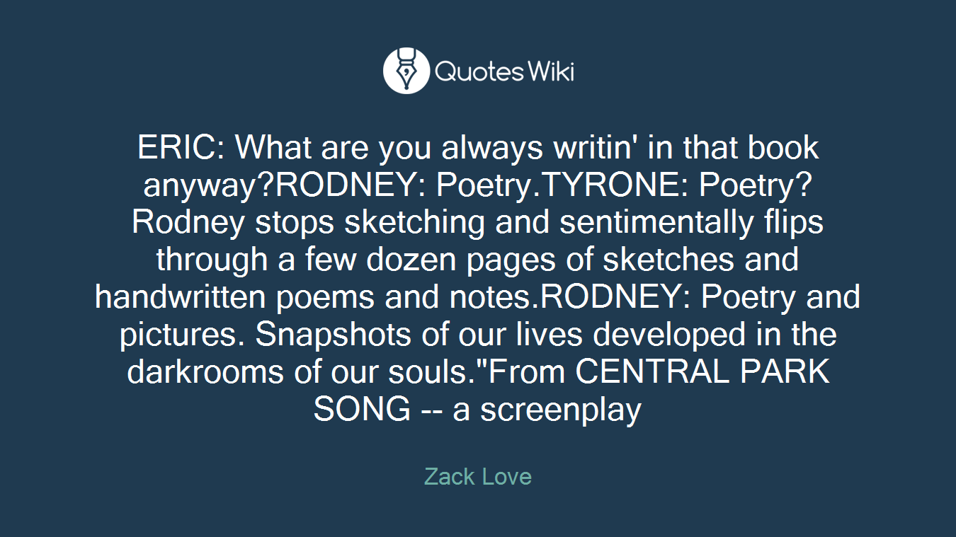 """ERIC: What are you always writin' in that book anyway?RODNEY: Poetry.TYRONE: Poetry?Rodney stops sketching and sentimentally flips through a few dozen pages of sketches and handwritten poems and notes.RODNEY: Poetry and pictures. Snapshots of our lives developed in the darkrooms of our souls.""""From CENTRAL PARK SONG -- a screenplay"""