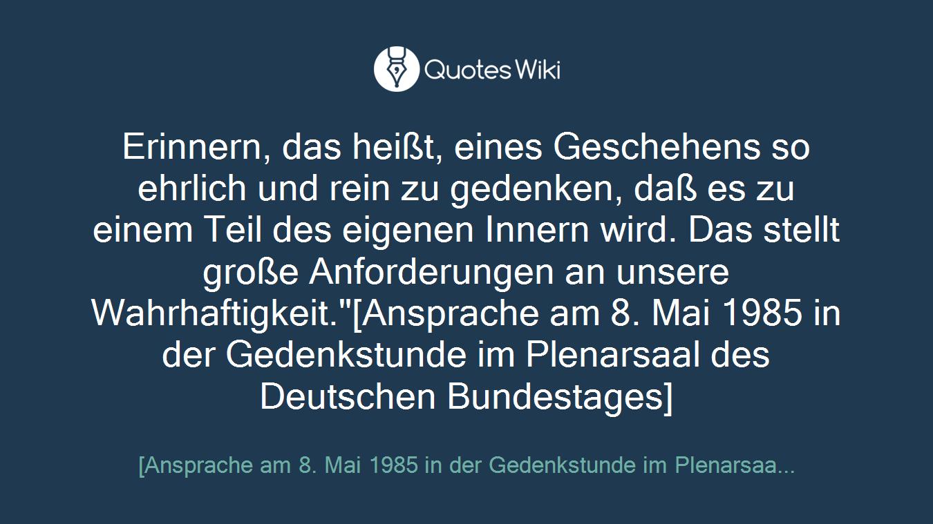 """Erinnern, das heißt, eines Geschehens so ehrlich und rein zu gedenken, daß es zu einem Teil des eigenen Innern wird. Das stellt große Anforderungen an unsere Wahrhaftigkeit.""""[Ansprache am 8. Mai 1985 in der Gedenkstunde im Plenarsaal des Deutschen Bundestages]"""