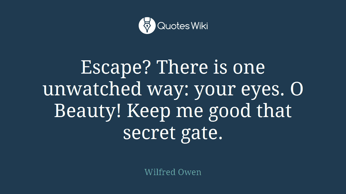 Escape? There is one unwatched way: your eyes. O Beauty! Keep me good that secret gate.