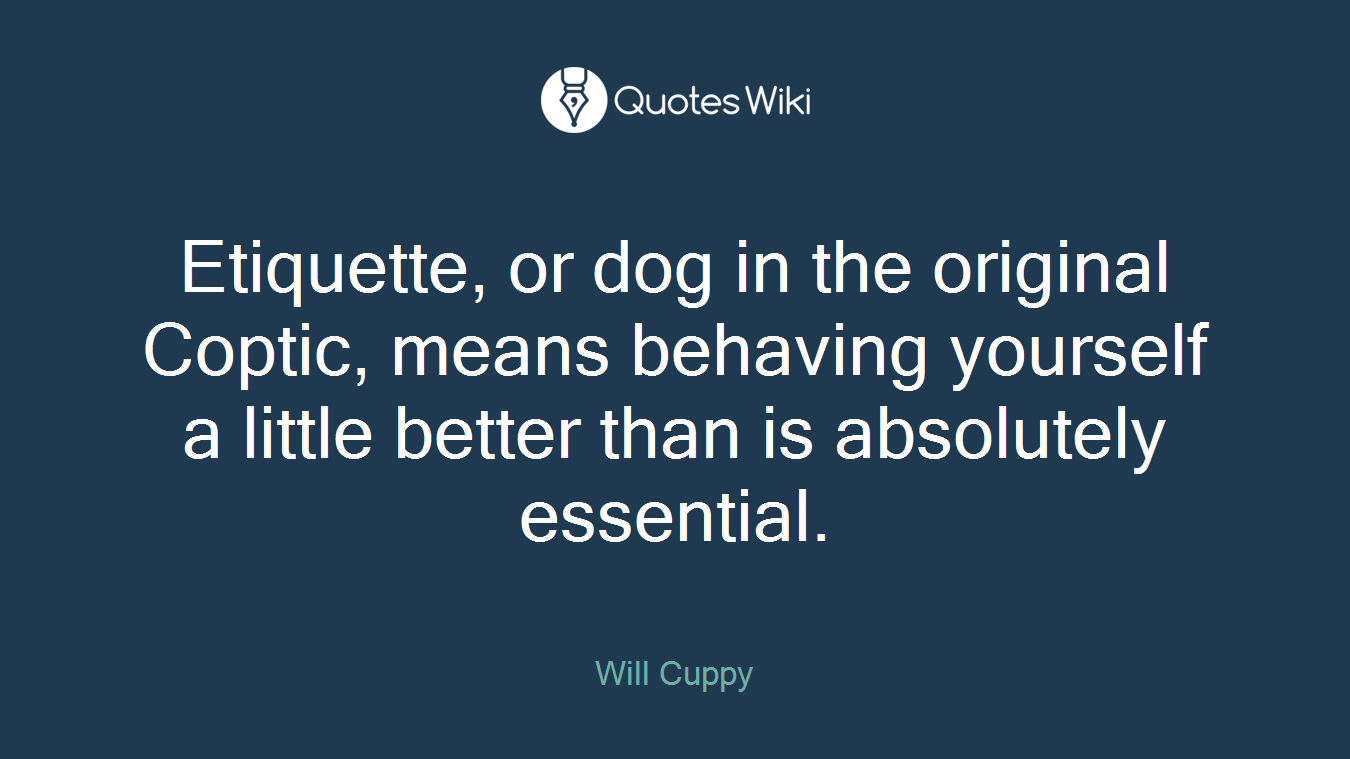 Etiquette, or dog in the original Coptic, means behaving yourself a little better than is absolutely essential.