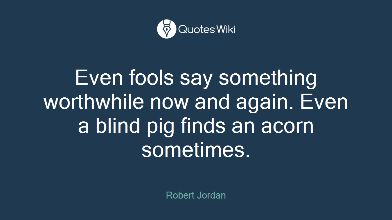 Even fools say something worthwhile now and again. Even a blind pig finds an acorn sometimes.