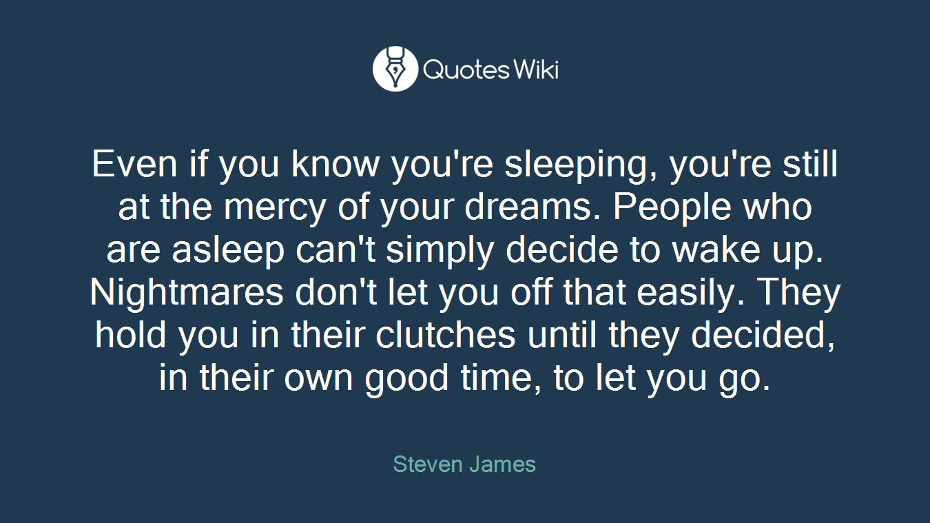 Even if you know you're sleeping, you're still at the mercy of your dreams. People who are asleep can't simply decide to wake up. Nightmares don't let you off that easily. They hold you in their clutches until they decided, in their own good time, to let you go.
