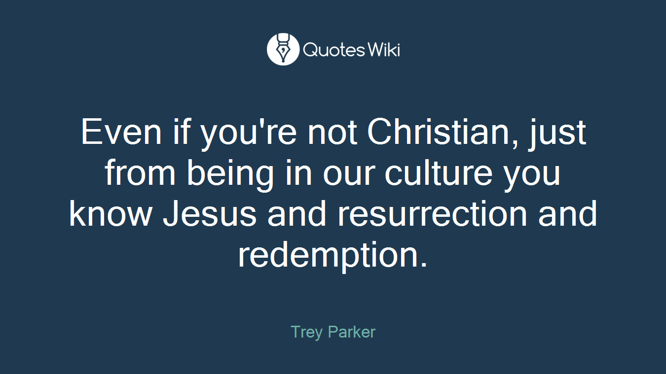Even if you're not Christian, just from being in our culture you know Jesus and resurrection and redemption.