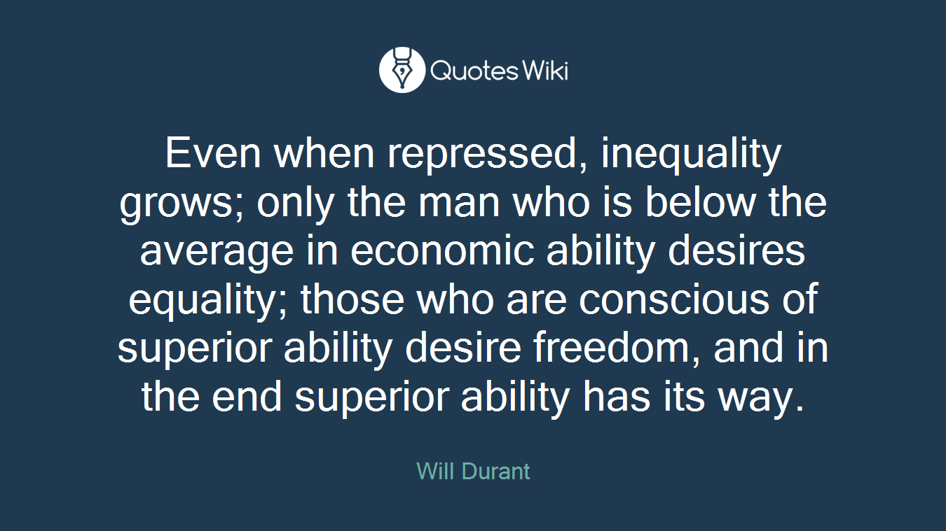 Even when repressed, inequality grows; only the man who is below the average in economic ability desires equality; those who are conscious of superior ability desire freedom, and in the end superior ability has its way.