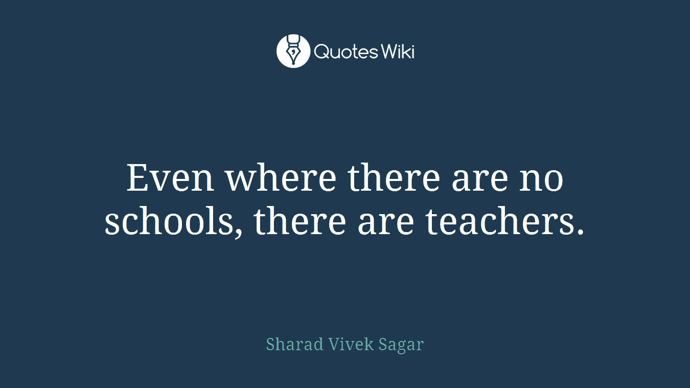 Even where there are no schools, there are teachers.