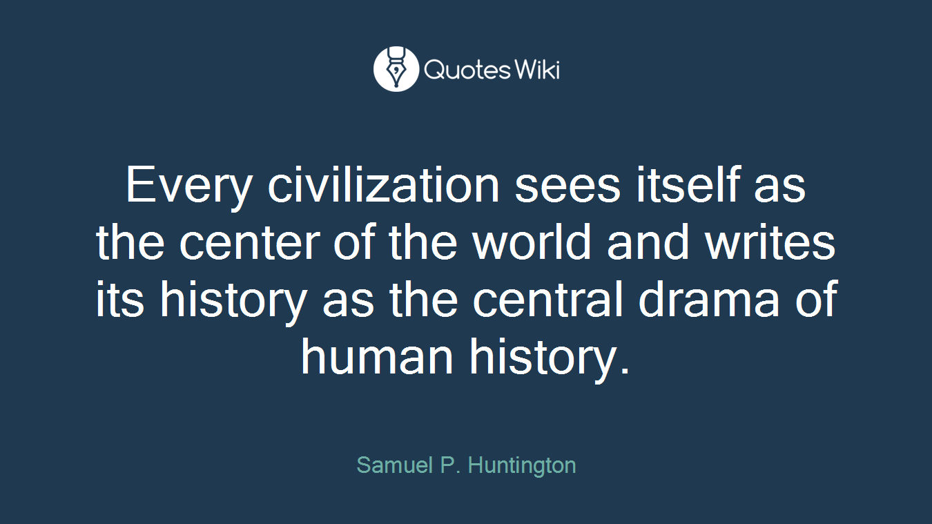 Every civilization sees itself as the center of the world and writes its history as the central drama of human history.
