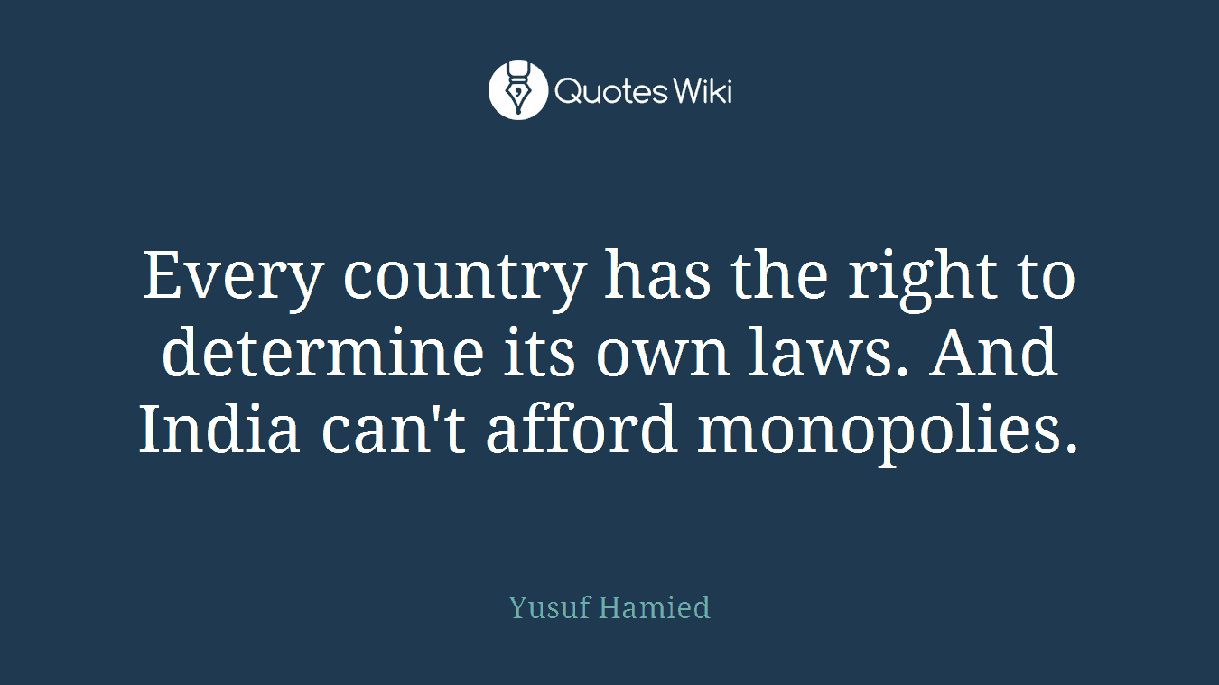 Every country has the right to determine its own laws. And India can't afford monopolies.