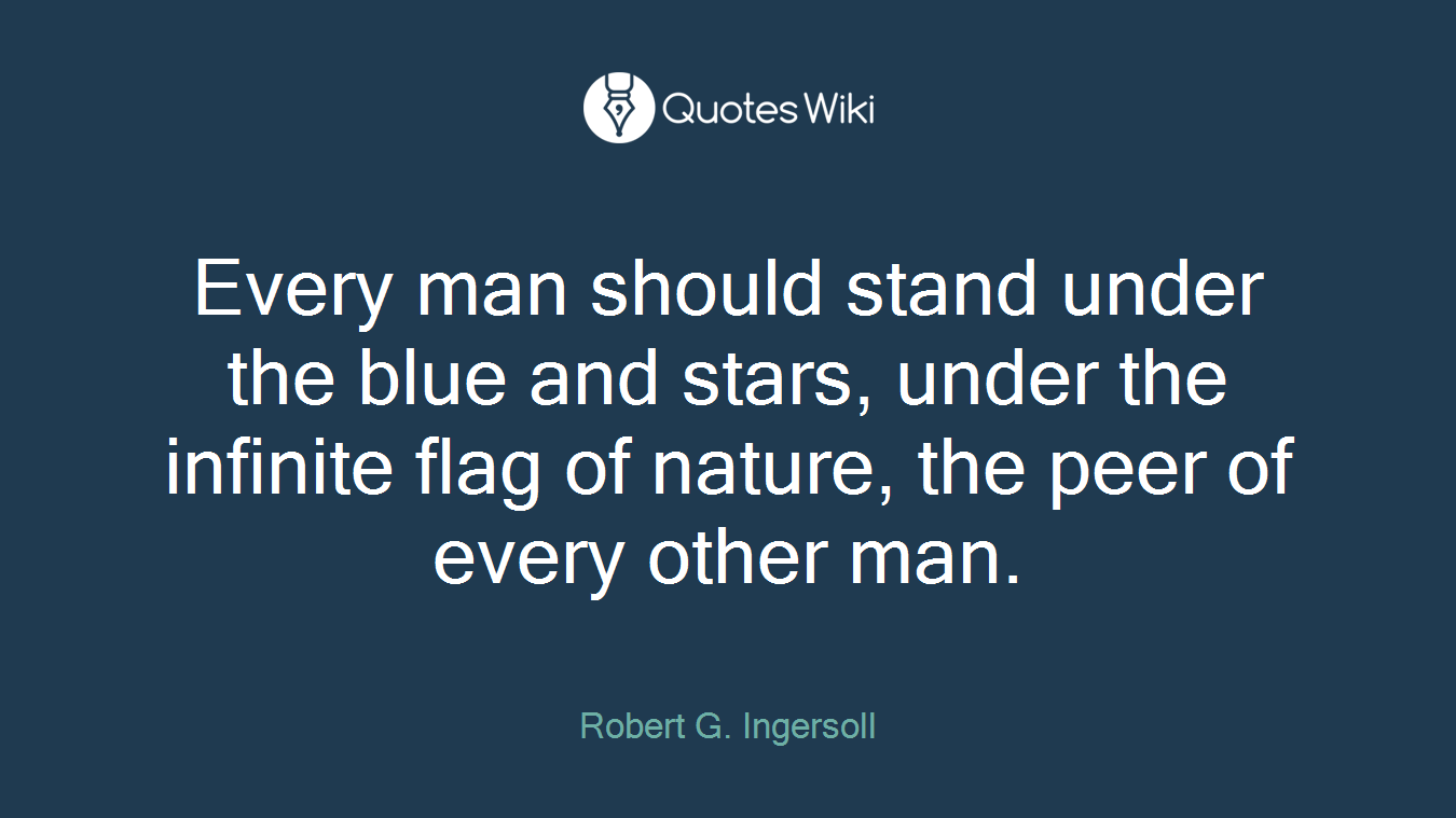 Every man should stand under the blue and stars, under the infinite flag of nature, the peer of every other man.