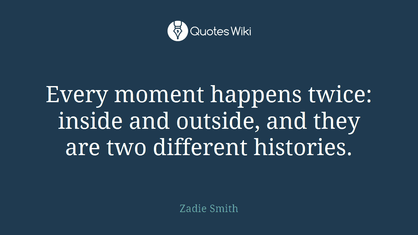Every moment happens twice: inside and outside, and they are two different histories.
