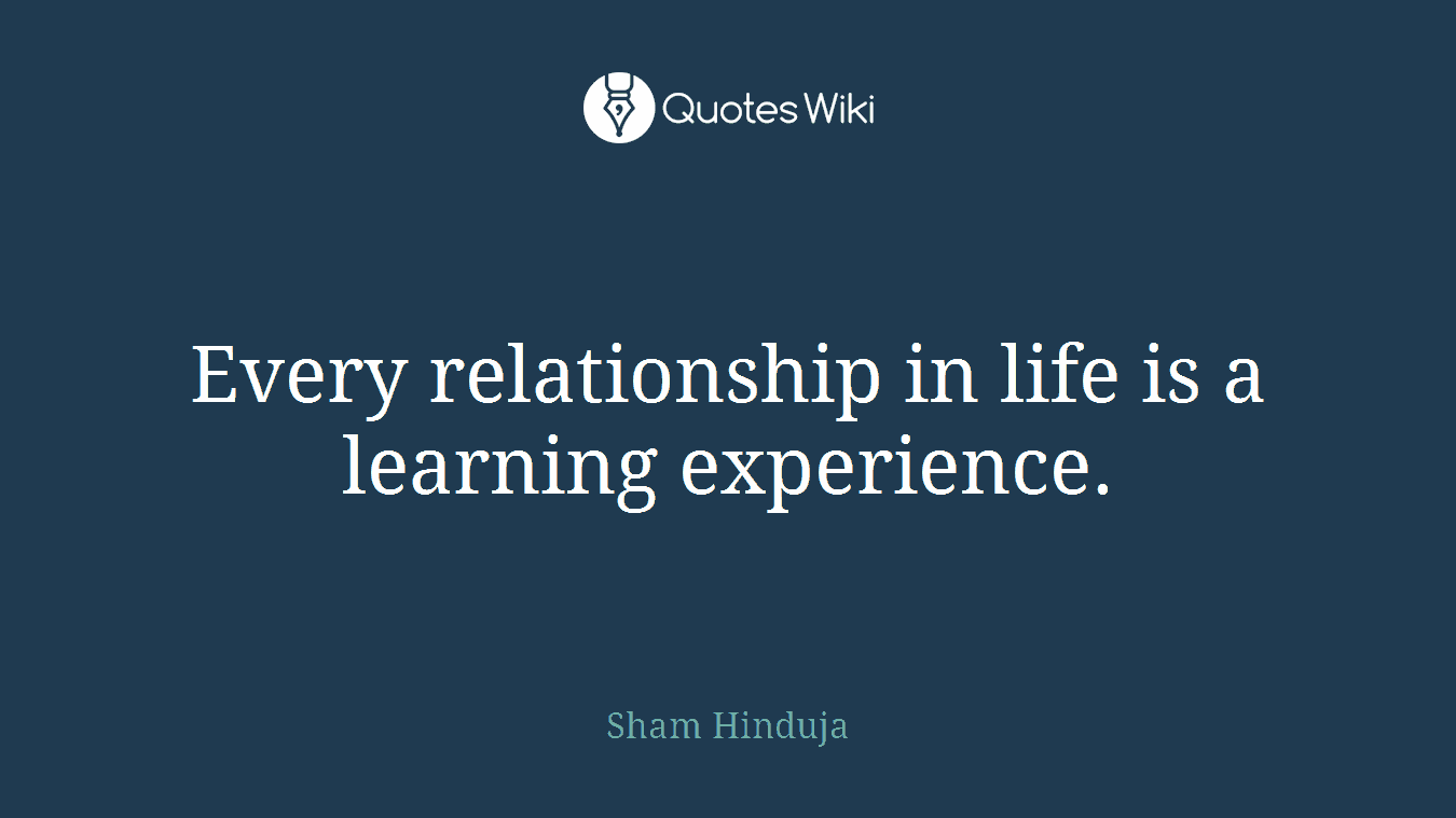Every relationship in life is a learning experience.
