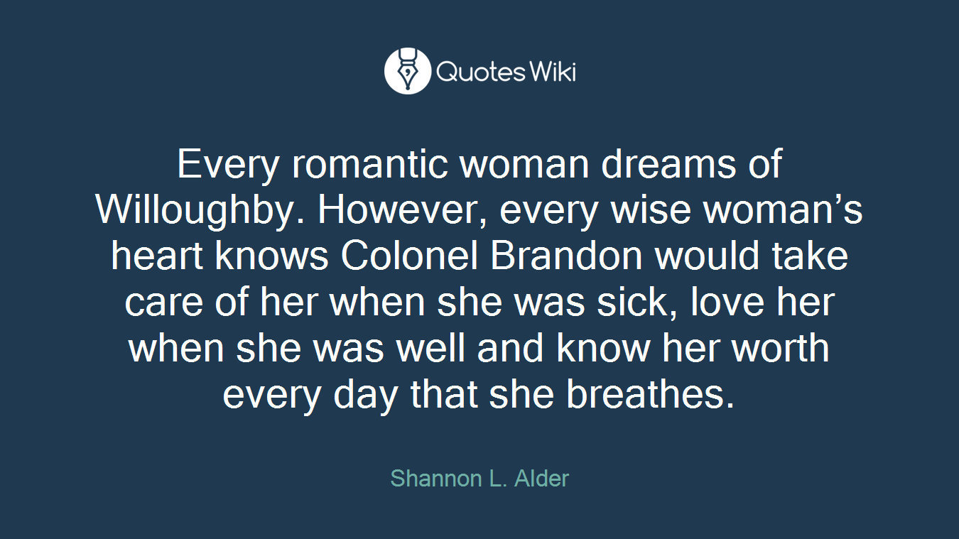 Every romantic woman dreams of Willoughby. However, every wise woman's heart knows Colonel Brandon would take care of her when she was sick, love her when she was well and know her worth every day that she breathes.