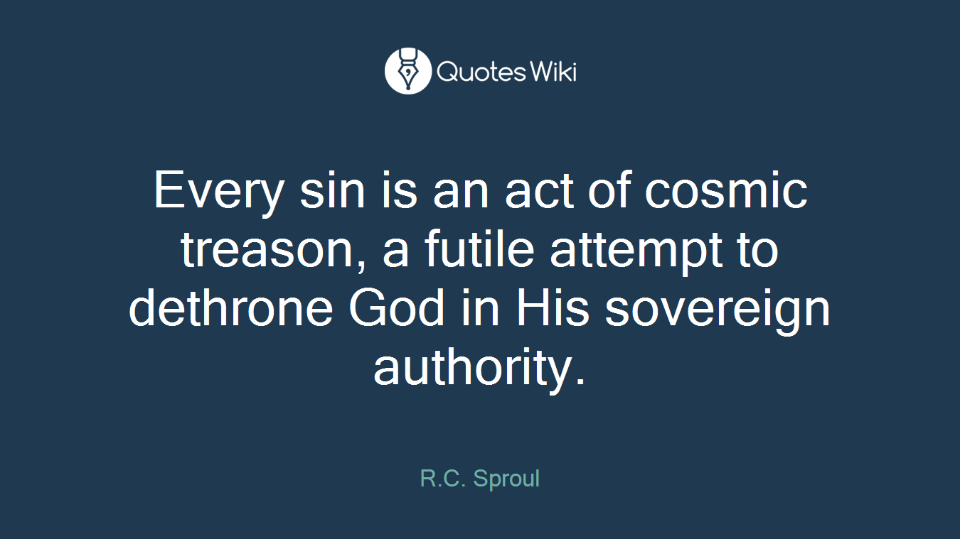 Every sin is an act of cosmic treason, a futile attempt to dethrone God in His sovereign authority.