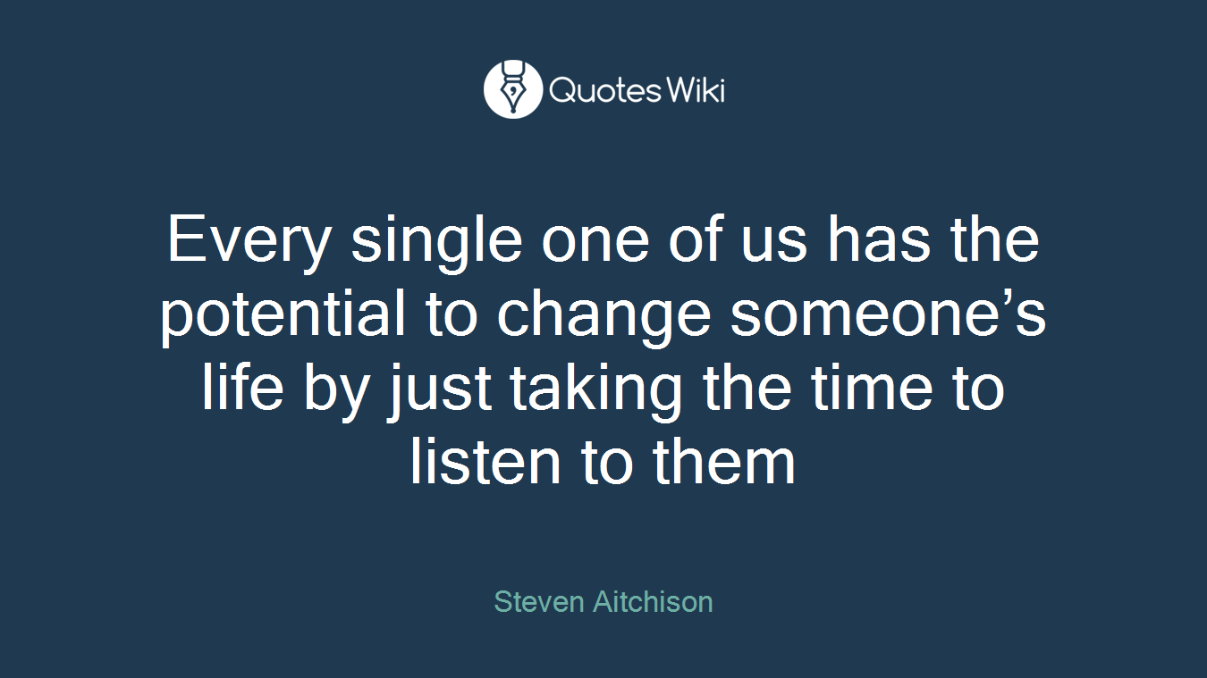 Every single one of us has the potential to change someone's life by just taking the time to listen to them