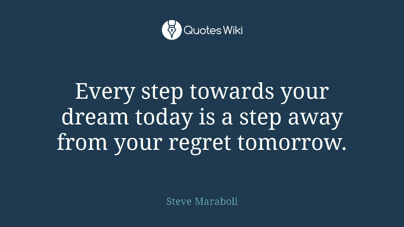 Every step towards your dream today is a step away from your regret tomorrow.