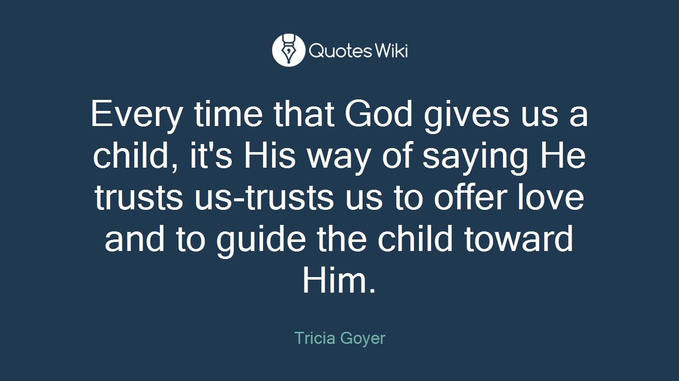 Every time that God gives us a child, it's His way of saying He trusts us-trusts us to offer love and to guide the child toward Him.